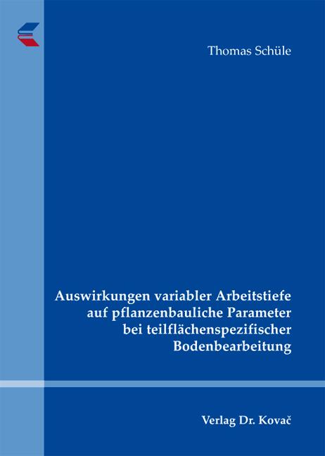 Cover: Auswirkungen variabler Arbeitstiefe auf pflanzenbauliche Parameter bei teilflächenspezifischer Bodenbearbeitung