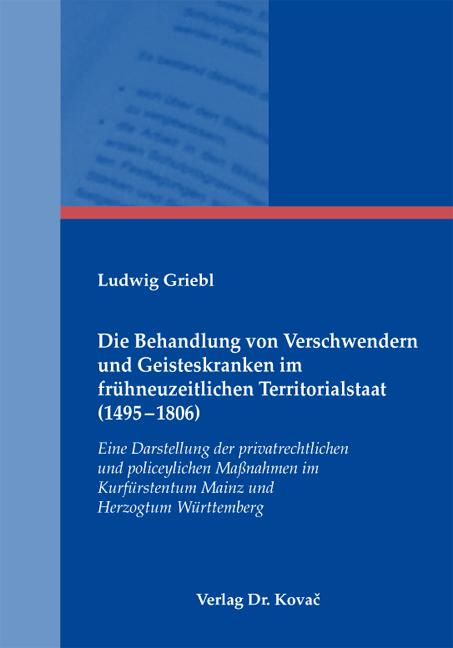 Cover: Die Behandlung von Verschwendern und Geisteskranken im frühneuzeitlichen Territorialstaat (1495–1806)