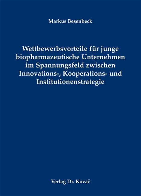 Cover: Wettbewerbsvorteile für junge biopharmazeutische Unternehmen im Spannungsfeld zwischen Innovations-, Kooperations- und Institutionenstrategie