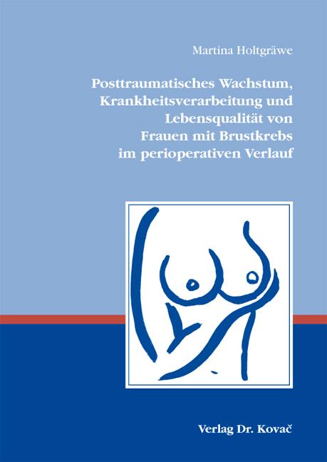Cover: Posttraumatisches Wachstum, Krankheitsverarbeitung und Lebensqualität von Frauen mit Brustkrebs im perioperativen Verlauf