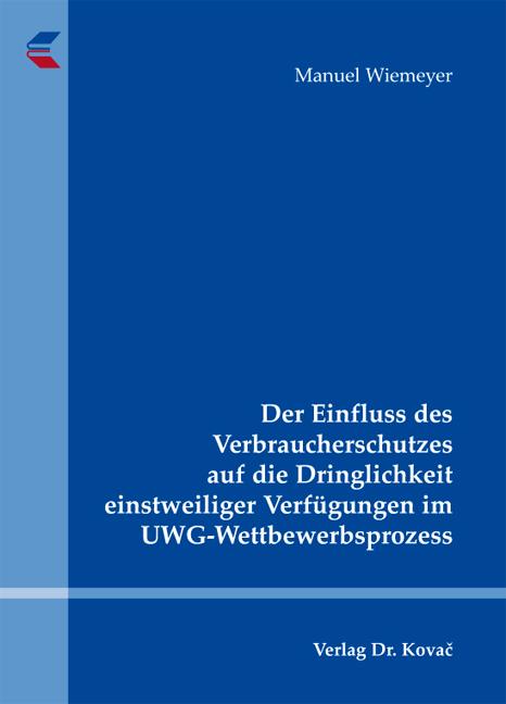 Cover: Der Einfluss des Verbraucherschutzes auf die Dringlichkeit einstweiliger Verfügungen im UWG-Wettbewerbsprozess