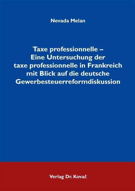 Cover: Taxe professionnelle – Eine Untersuchung der taxe professionnelle in Frankreich mit Blick auf die deutsche Gewerbesteuerreformdiskussion