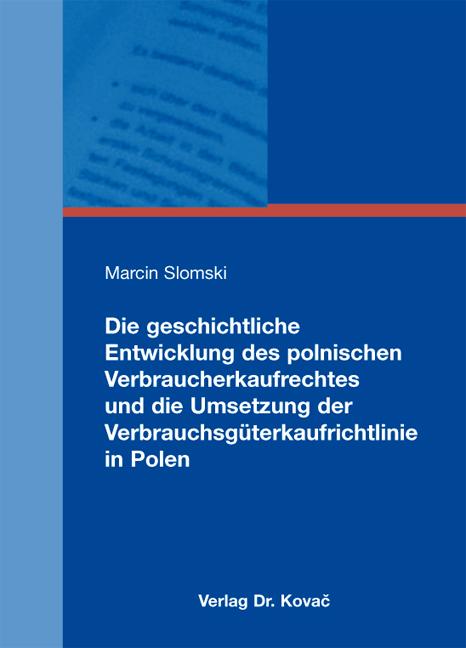 Cover: Die geschichtliche Entwicklung des polnischen Verbraucherkaufrechtes und die Umsetzung der Verbrauchsgüterkaufrichtlinie in Polen