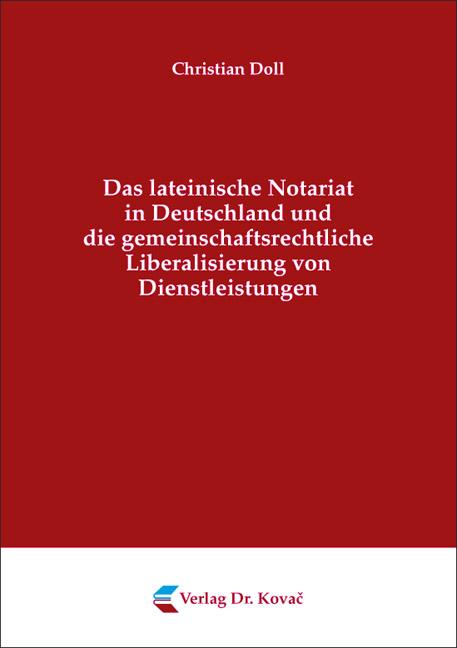 Cover: Das lateinische Notariat in Deutschland und die gemeinschaftsrechtliche Liberalisierung von Dienstleistungen