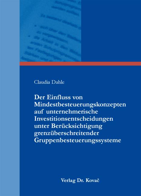 Cover: Der Einfluss von Mindestbesteuerungskonzepten auf unternehmerische Investitionsentscheidungen unter Berücksichtigung grenzüberschreitender Gruppenbesteuerungssysteme