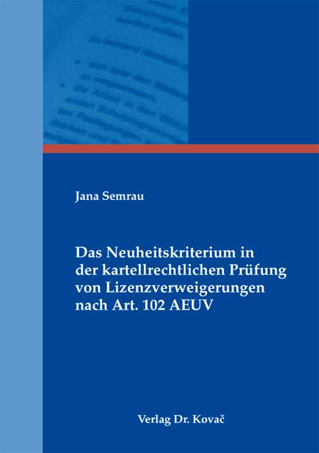 Cover: Das Neuheitskriterium in der kartellrechtlichen Prüfung von Lizenzverweigerungen nach Art. 102 AEUV