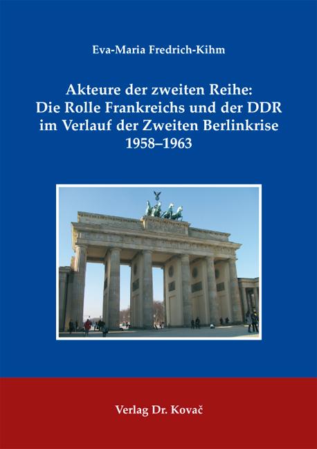 Cover: Akteure der zweiten Reihe: Die Rolle Frankreichs und der DDR im Verlauf der Zweiten Berlinkrise 1958–1963