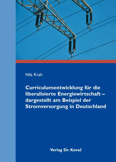 Cover: Curriculumentwicklung für die liberalisierte Energiewirtschaft – dargestellt am Beispiel der Stromversorgung in Deutschland