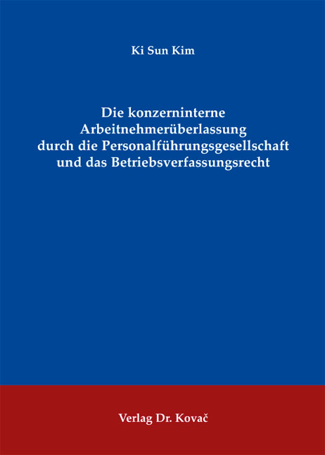 Cover: Die konzerninterne Arbeitnehmerüberlassung durch die Personalführungsgesellschaft und das Betriebsverfassungsrecht