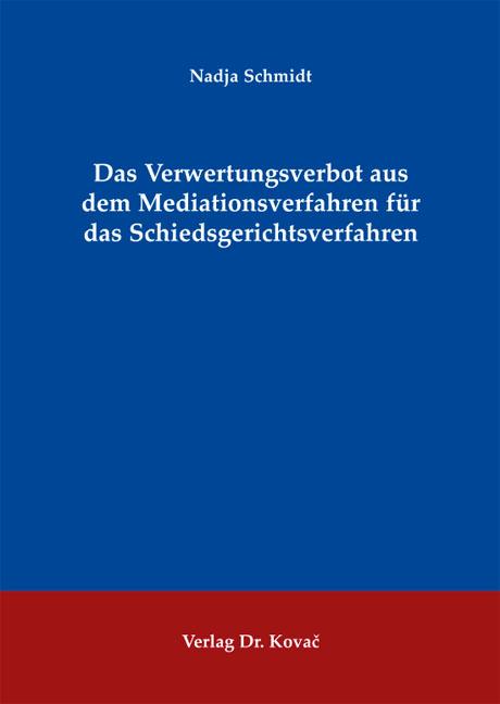Cover: Das Verwertungsverbot aus dem Mediationsverfahren für das Schiedsgerichtsverfahren