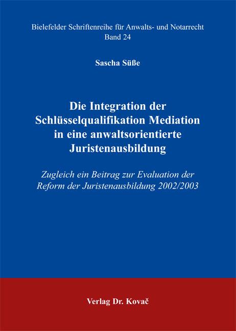 Cover: Die Integration der Schlüsselqualifikation Mediation in eine anwaltsorientierte Juristenausbildung