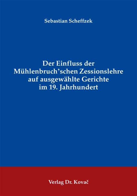 Cover: Der Einfluss der Mühlenbruch'schen Zessionslehre auf ausgewählte Gerichte im 19. Jahrhundert