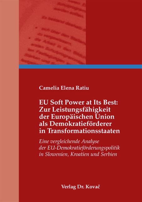 Cover: EU Soft Power at Its Best: Zur Leistungsfähigkeit der Europäischen Union als Demokratieförderer in Transformationsstaaten