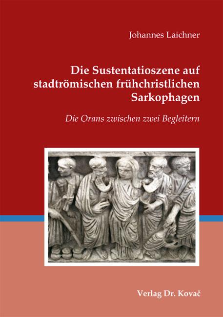 Cover: Die Sustentatioszene auf stadtrömischen frühchristlichen Sarkophagen