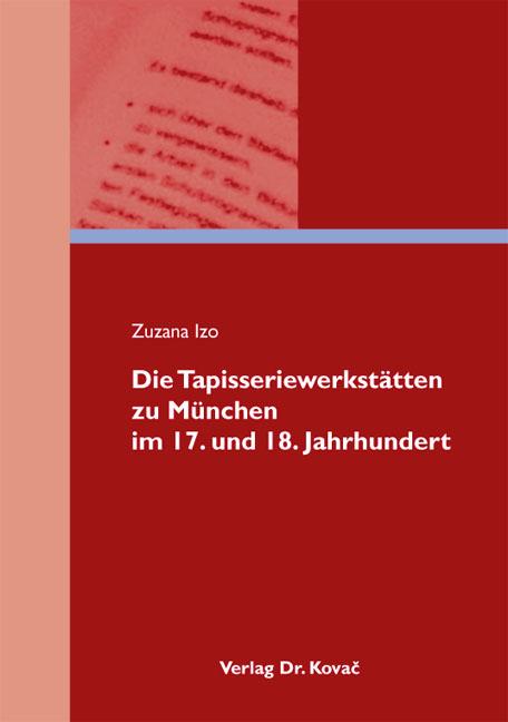 Cover: Die Tapisseriewerkstätten zu München im 17. und 18. Jahrhundert
