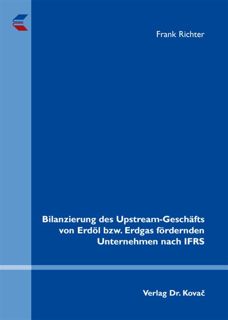 Cover: Bilanzierung des Upstream-Geschäfts von Erdöl bzw. Erdgas fördernden Unternehmen nach IFRS
