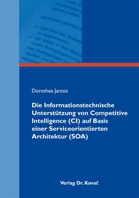 Cover: Die Informationstechnische Unterstützung von Competitive Intelligence (CI) auf Basis einer Serviceorientierten Architektur (SOA)