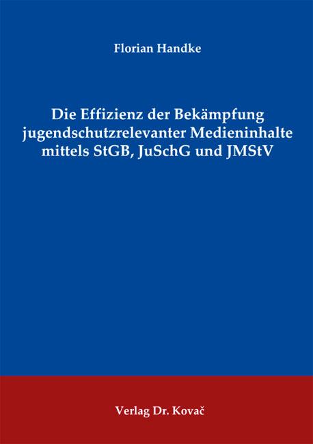 Cover: Die Effizienz der Bekämpfung jugendschutzrelevanter Medieninhalte mittels StGB, JuSchG und JMStV