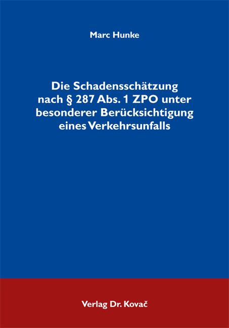 Cover: Die Schadensschätzung nach § 287 Abs. 1 ZPO unter besonderer Berücksichtigung eines Verkehrsunfalls