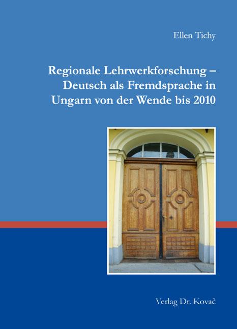 Cover: Regionale Lehrwerkforschung – Deutsch als Fremdsprache in Ungarn von der Wende bis 2010