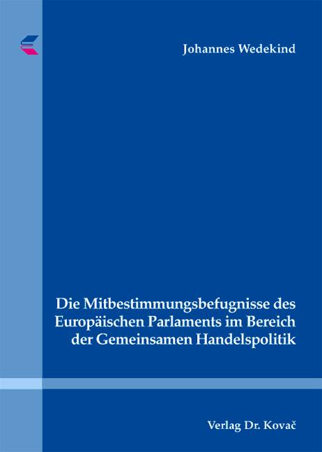 Cover: Die Mitbestimmungsbefugnisse des Europäischen Parlaments im Bereich der Gemeinsamen Handelspolitik