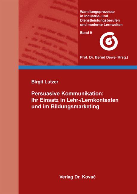 Cover: Persuasive Kommunikation: Ihr Einsatz in Lehr-/Lernkontexten und im Bildungsmarketing