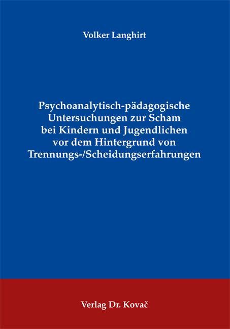 Cover: Psychoanalytisch-pädagogische Untersuchungen zur Scham bei Kindern und Jugendlichen vor dem Hintergrund von Trennungs-/ Scheidungserfahrungen