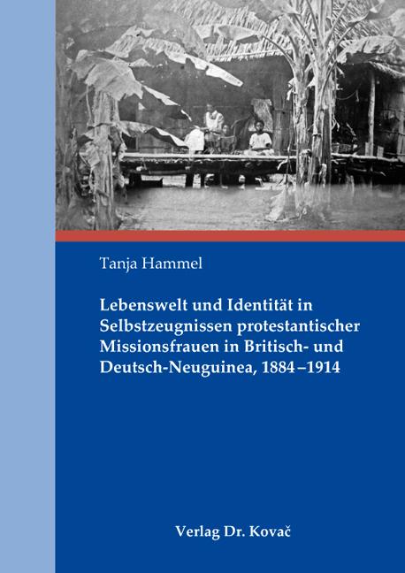 Cover: Lebenswelt und Identität in Selbstzeugnissen protestantischer Missionsfrauen in Britisch- und Deutsch-Neuguinea, 1884–1914
