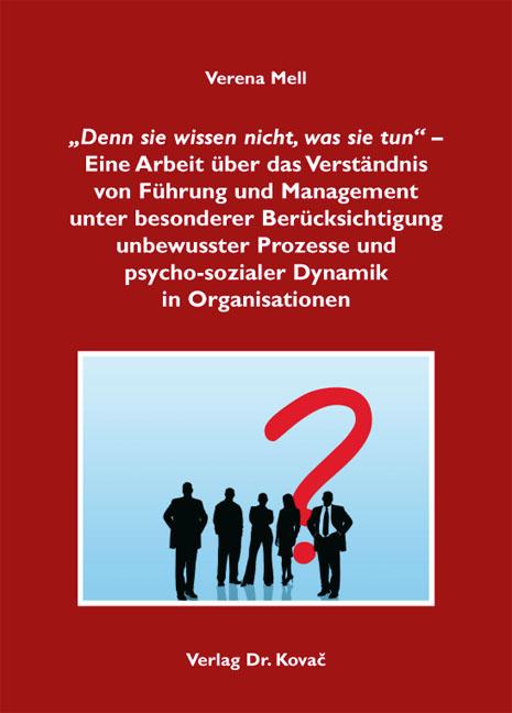 """Cover: """"Denn sie wissen nicht, was sie tun"""" – Eine Arbeit über das Verständnis von Führung und Management unter besonderer Berücksichtigung unbewusster Prozesse und psycho-sozialer Dynamik in Organisationen"""