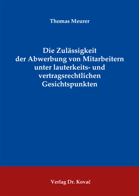 Cover: Die Zulässigkeit der Abwerbung von Mitarbeitern unter lauterkeits- und vertragsrechtlichen Gesichtspunkten