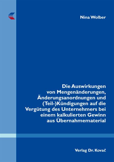 Cover: Die Auswirkungen von Mengenänderungen, Änderungsanordnungen und (Teil-) Kündigungen auf die Vergütung des Unternehmers bei einem kalkulierten Gewinn aus Übernahmematerial