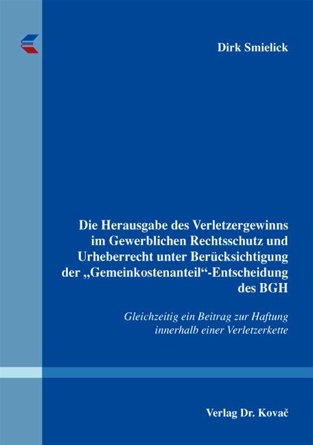 """Cover: Die Herausgabe des Verletzergewinns im Gewerblichen Rechtsschutz und Urheberrecht unter Berücksichtigung der """"Gemeinkostenanteil""""-Entscheidung des BGH"""