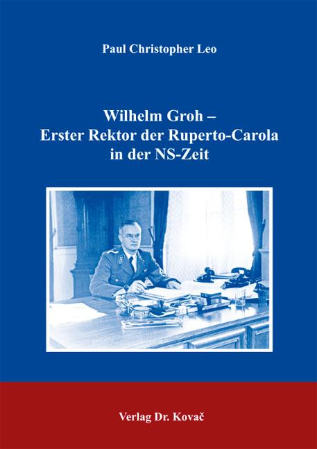 Cover: Wilhelm Groh – Erster Rektor der Ruperto-Carola inderNS-Zeit