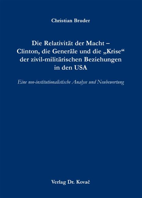 """Cover: Die Relativität der Macht – Clinton, die Generäle und die """"Krise"""" der zivil-militärischen Beziehungen in den USA"""