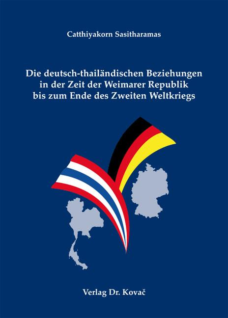 Cover: Die deutsch-thailändischen Beziehungen in der Zeit der Weimarer Republik bis zum Ende des Zweiten Weltkriegs