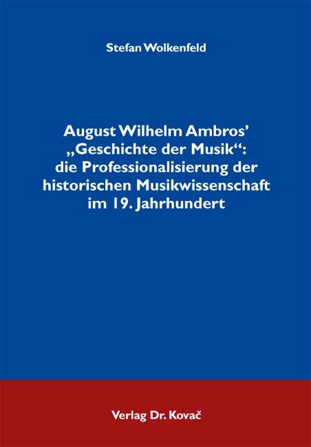 """Cover: August Wilhelm Ambros' """"Geschichte der Musik"""": die Professionalisierung der historischen Musikwissenschaft im 19. Jahrhundert"""