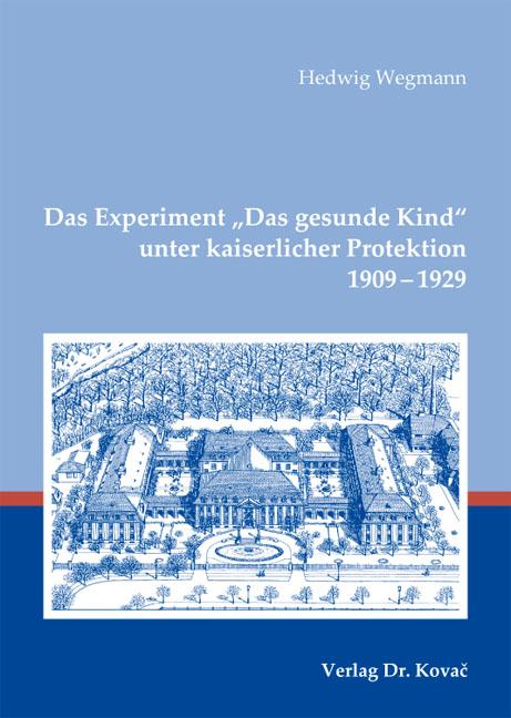 """Cover: Das Experiment """"Das gesunde Kind"""" unter kaiserlicher Protektion 1909–1929"""