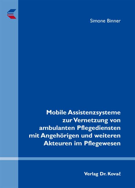 Cover: Mobile Assistenzsysteme zur Vernetzung von ambulanten Pflegediensten mit Angehörigen und weiteren Akteuren im Pflegewesen