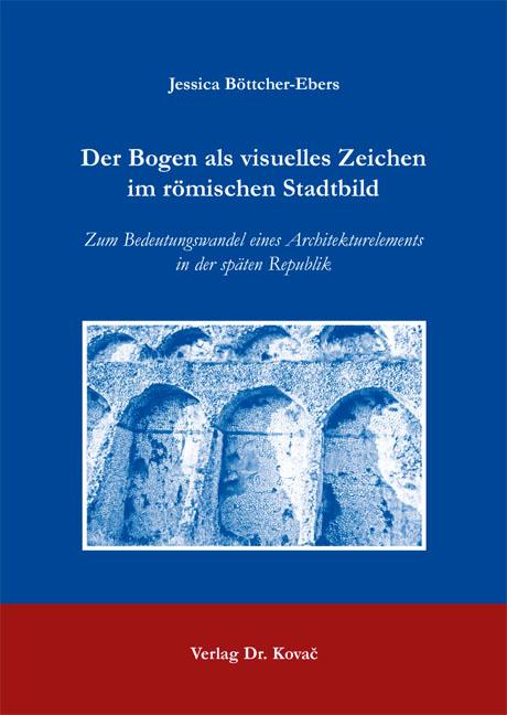 Cover: Der Bogen als visuelles Zeichen im römischen Stadtbild