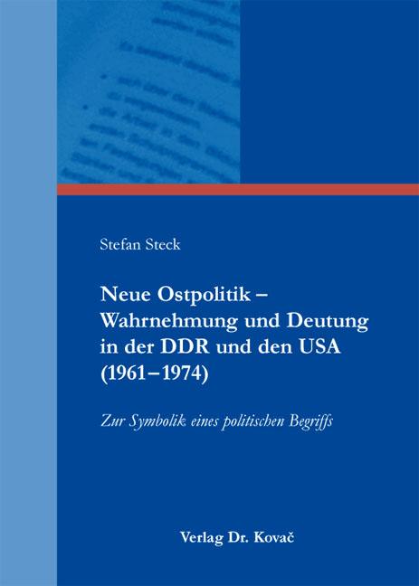 Cover: Neue Ostpolitik – Wahrnehmung und Deutung inderDDR und denUSA (1961–1974)
