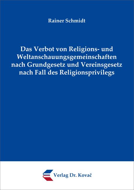 Cover: Das Verbot von Religions- und Weltanschauungsgemeinschaften nach Grundgesetz und Vereinsgesetz nach Fall des Religionsprivilegs
