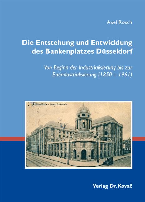 Cover: Die Entstehung und Entwicklung des Bankenplatzes Düsseldorf