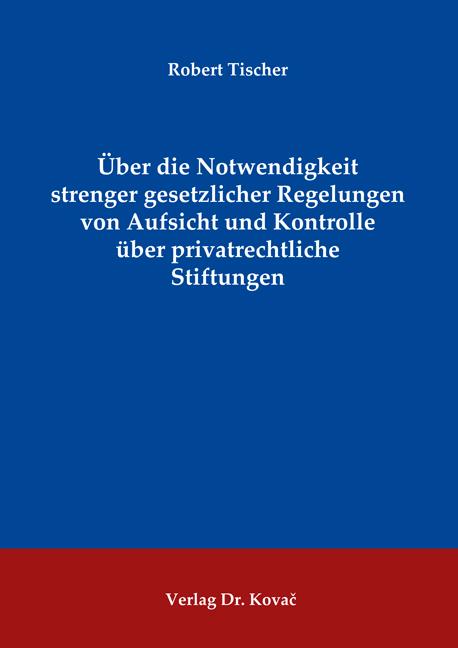 Cover: Über die Notwendigkeit strenger gesetzlicher Regelungen von Aufsicht und Kontrolle über privatrechtliche Stiftungen
