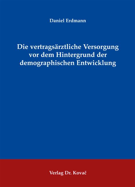 Cover: Die vertragsärztliche Versorgung vor dem Hintergrund der demographischen Entwicklung