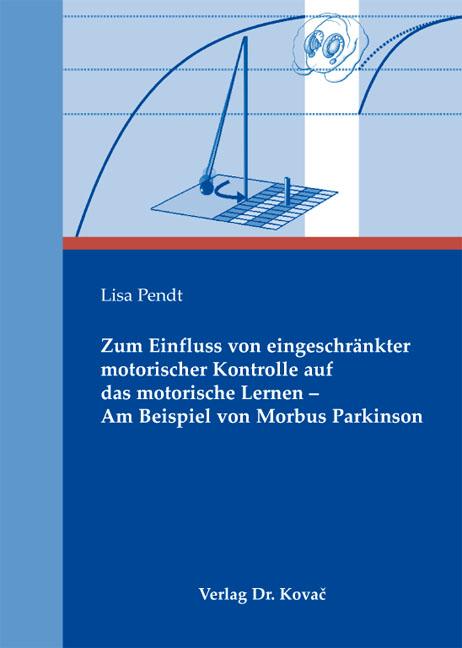 Cover: Zum Einfluss von eingeschränkter motorischer Kontrolle auf das motorische Lernen – Am Beispiel von Morbus Parkinson