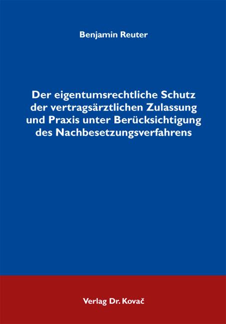 Cover: Der eigentumsrechtliche Schutz der vertragsärztlichen Zulassung und Praxis unter Berücksichtigung des Nachbesetzungsverfahrens