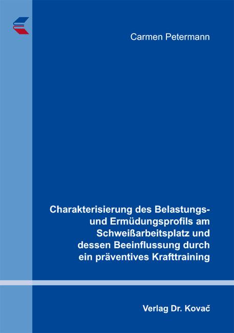 Cover: Charakterisierung des Belastungs- und Ermüdungsprofils am Schweißarbeitsplatz und dessen Beeinflussung durch ein präventives Krafttraining