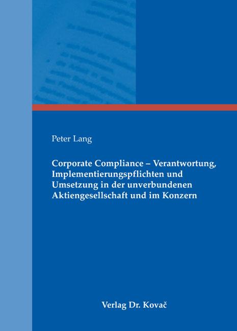 Cover: Corporate Compliance – Verantwortung, Implementierungspflichten und Umsetzung in der unverbundenen Aktiengesellschaft und im Konzern