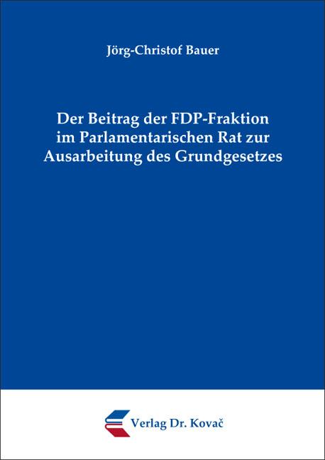 Cover: Der Beitrag der FDP-Fraktion im Parlamentarischen Rat zur Ausarbeitung des Grundgesetzes