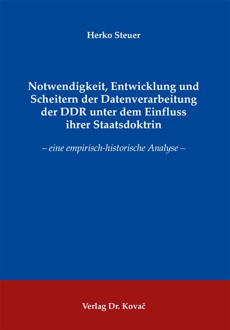 Cover: Notwendigkeit, Entwicklung und Scheitern der Datenverarbeitung der DDR unter dem Einfluss ihrer Staatsdoktrin